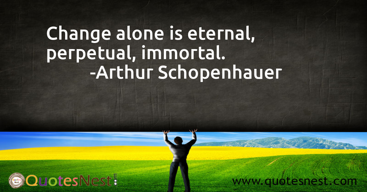 Change alone is eternal, perpetual, immortal.