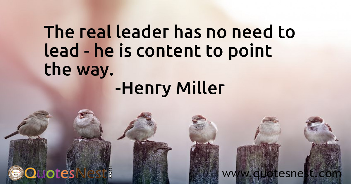 The real leader has no need to lead - he is content to point the way.