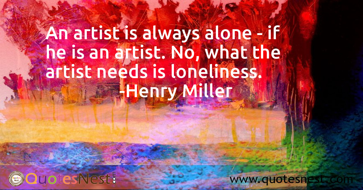 An artist is always alone - if he is an artist. No, what the artist needs is loneliness.