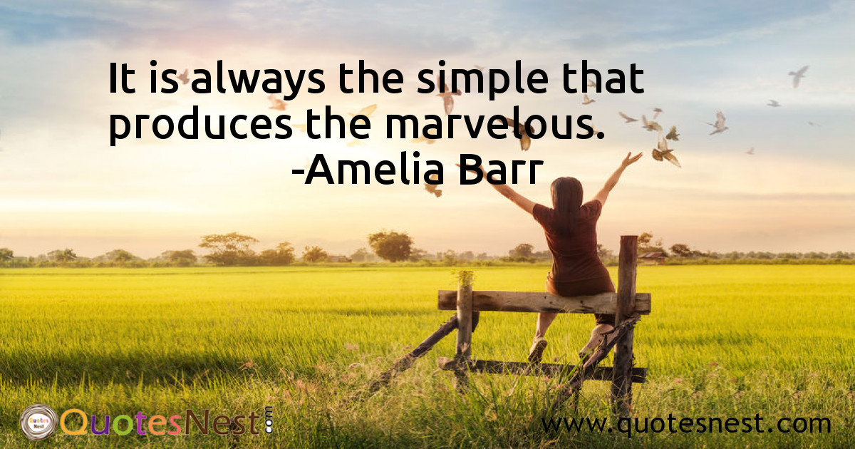 It is always the simple that produces the marvelous.