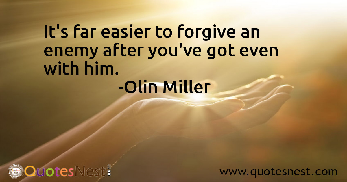 It's far easier to forgive an enemy after you've got even with him.