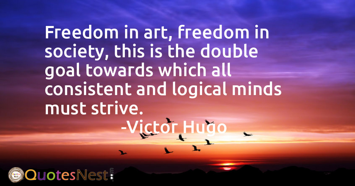 Freedom in art, freedom in society, this is the double goal towards which all consistent and logical minds must strive.