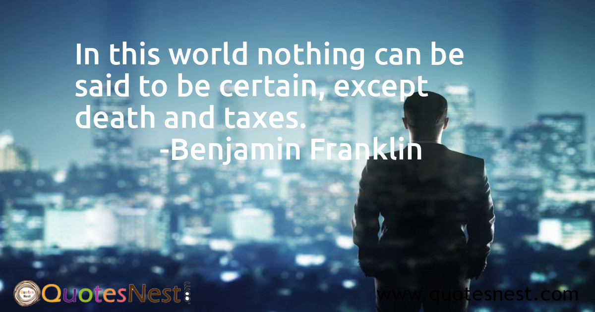 In this world nothing can be said to be certain, except death and taxes.