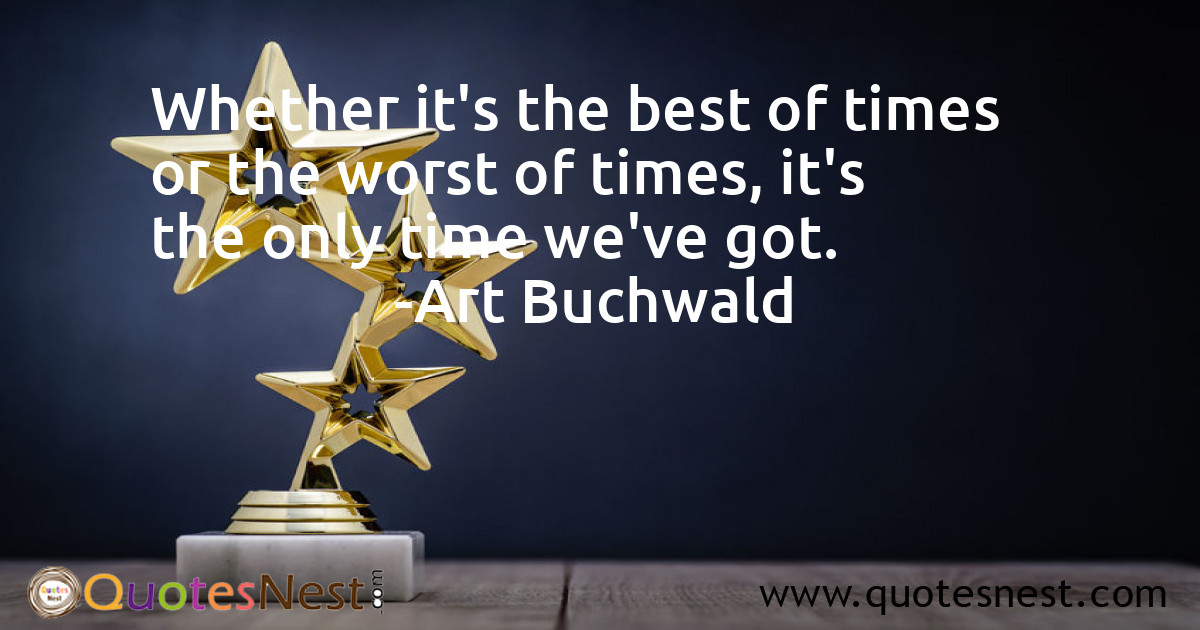 Whether it's the best of times or the worst of times, it's the only time we've got.
