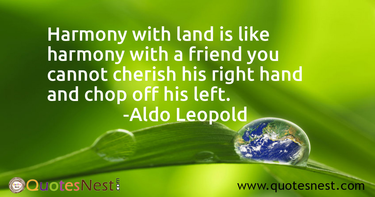 Harmony with land is like harmony with a friend you cannot cherish his right hand and chop off his left.