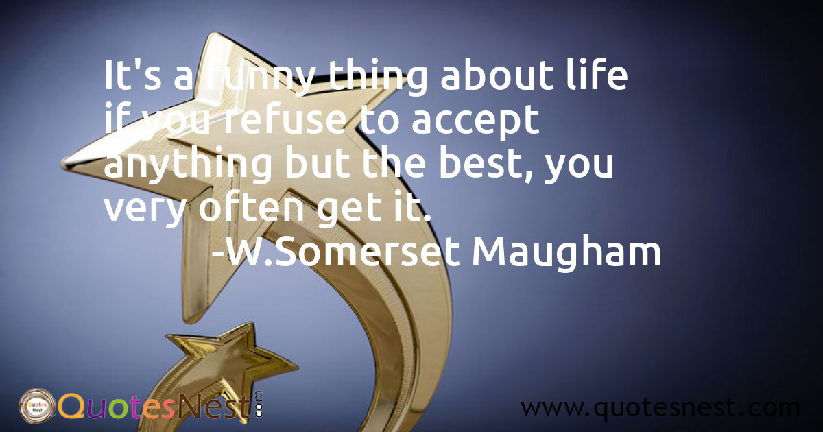 It's a funny thing about life if you refuse to accept anything but the best, you very often get it.