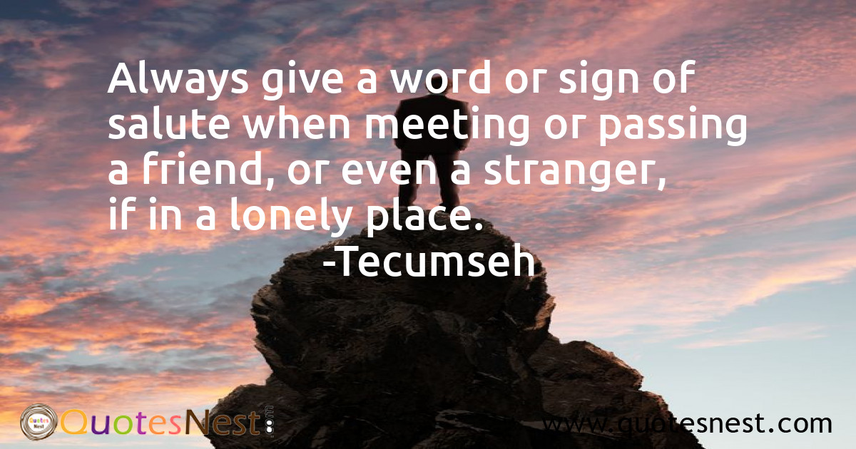 Always give a word or sign of salute when meeting or passing a friend, or even a stranger, if in a lonely place.