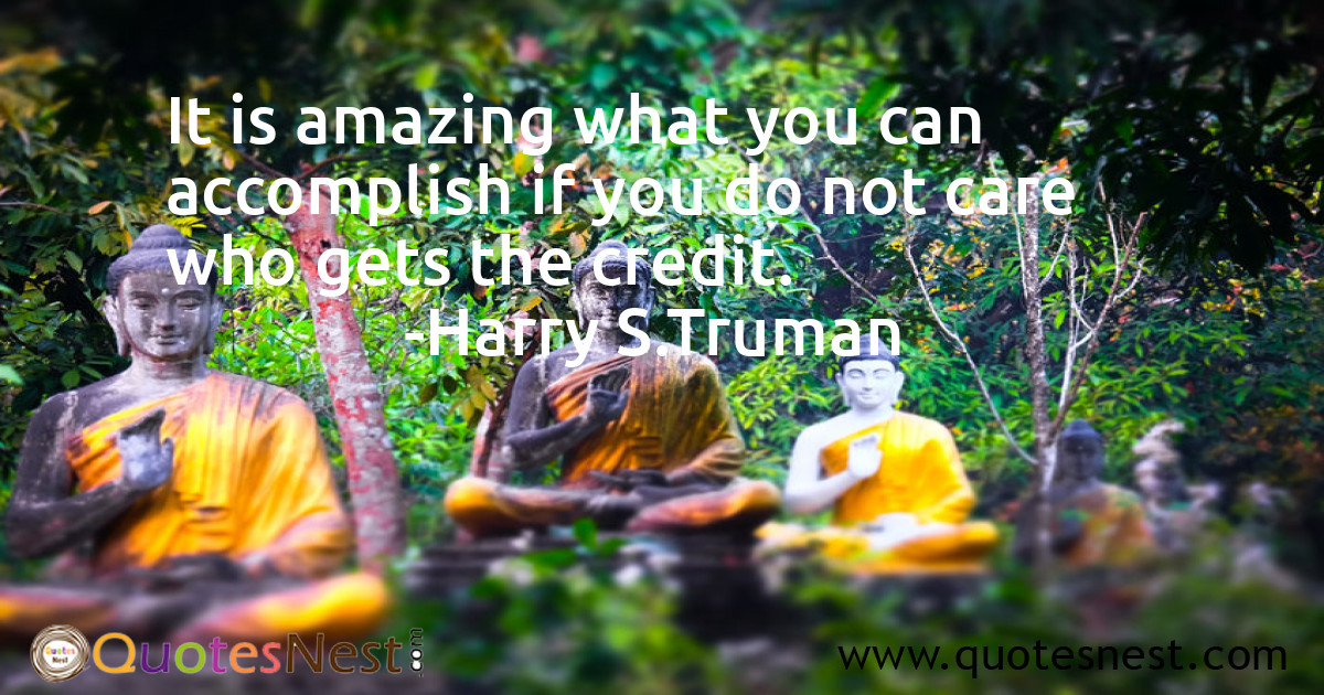 It is amazing what you can accomplish if you do not care who gets the credit.