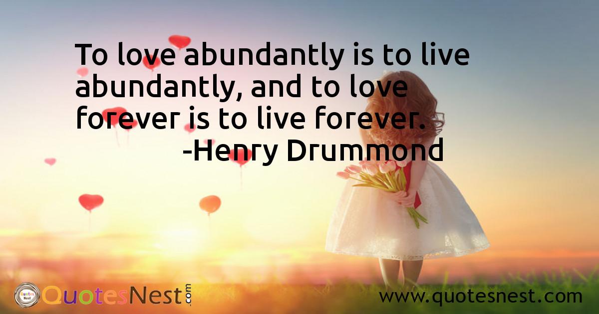 To love abundantly is to live abundantly, and to love forever is to live forever.