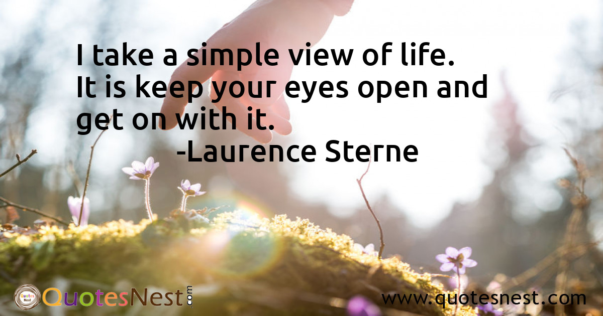 I take a simple view of life. It is keep your eyes open and get on with it.