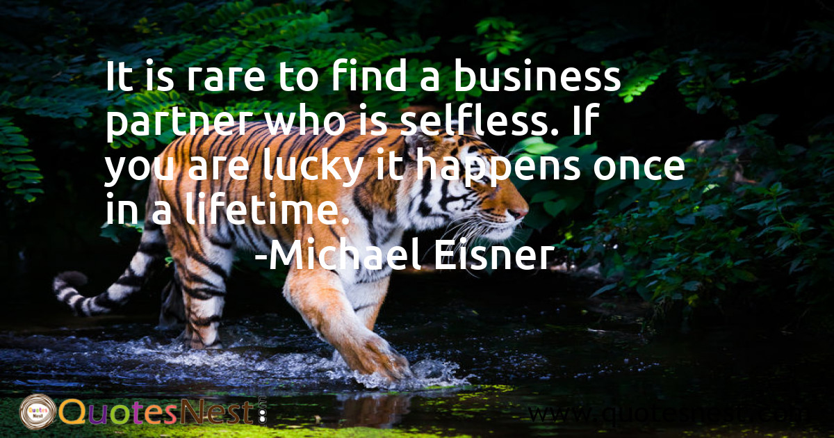 It is rare to find a business partner who is selfless. If you are lucky it happens once in a lifetime.
