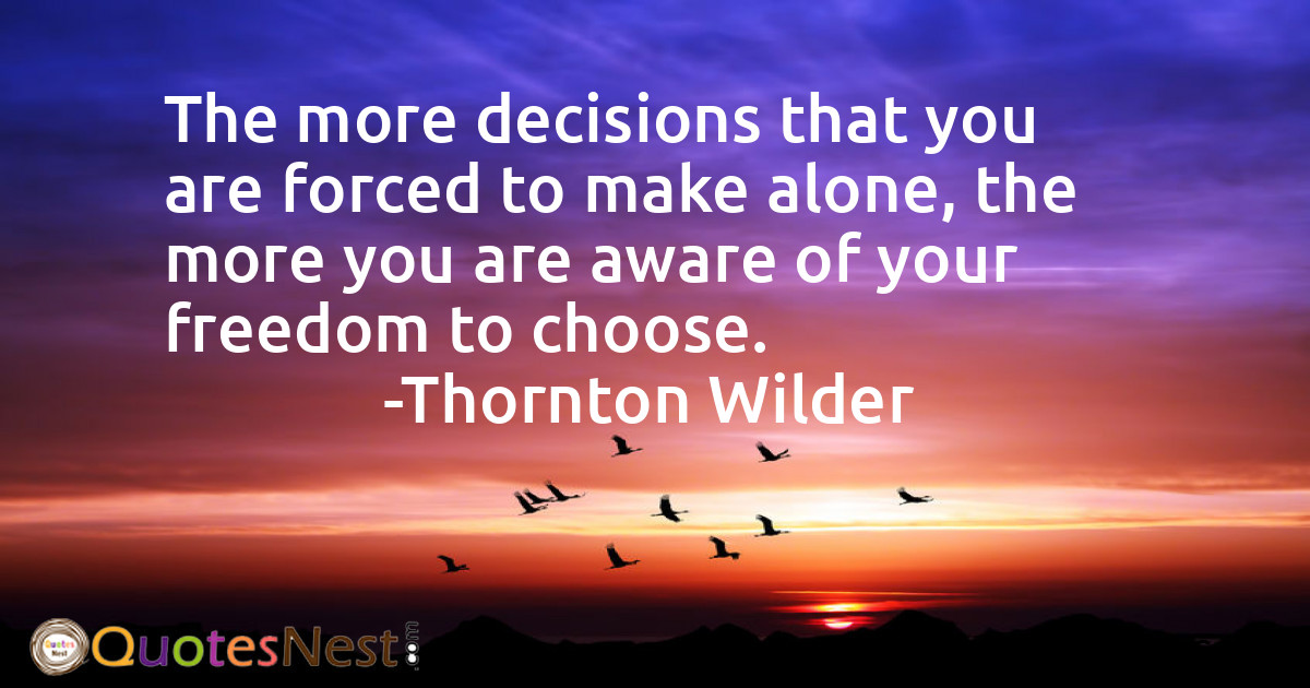 The more decisions that you are forced to make alone, the more you are aware of your freedom to choose.