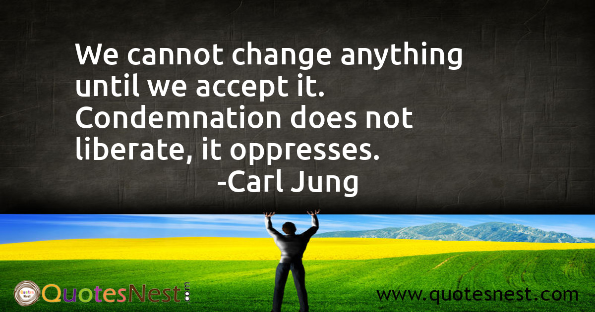 We cannot change anything until we accept it. Condemnation does not liberate, it oppresses.