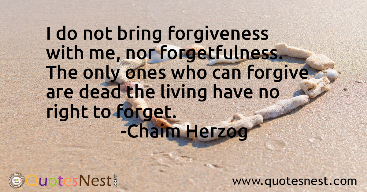 I do not bring forgiveness with me, nor forgetfulness. The only ones who can forgive are dead the living have no right to forget.