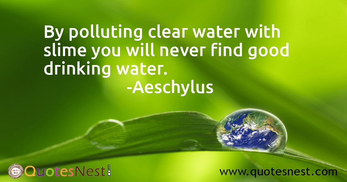By polluting clear water with slime you will never find good drinking water.