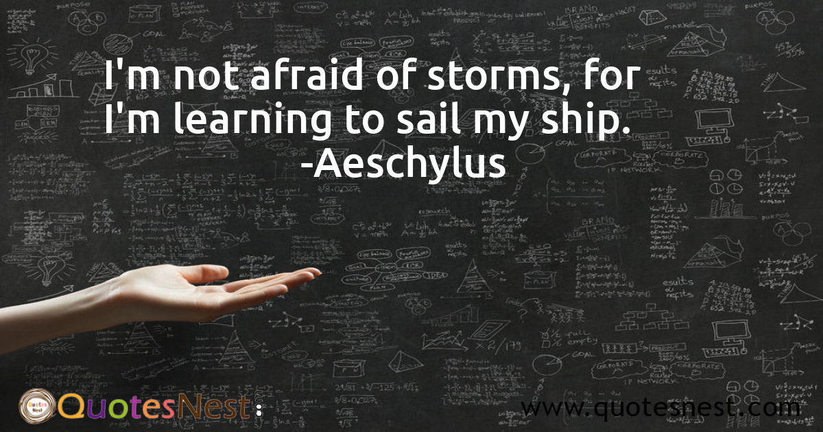 I'm not afraid of storms, for I'm learning to sail my ship.