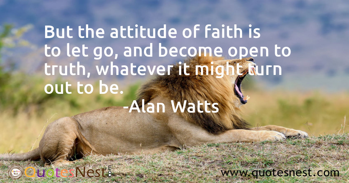 But the attitude of faith is to let go, and become open to truth, whatever it might turn out to be.
