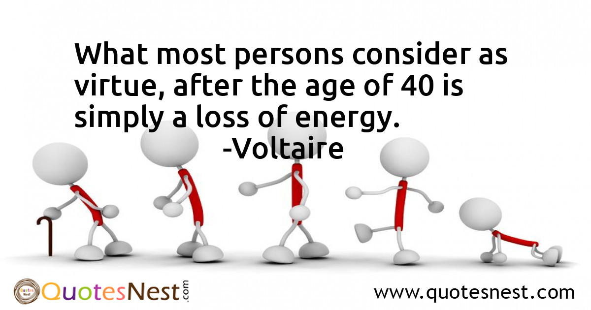 What most persons consider as virtue, after the age of 40 is simply a loss of energy.