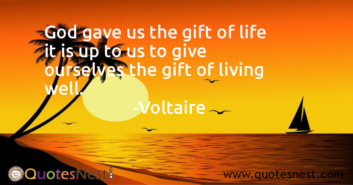 God gave us the gift of life it is up to us to give ourselves the gift of living well.