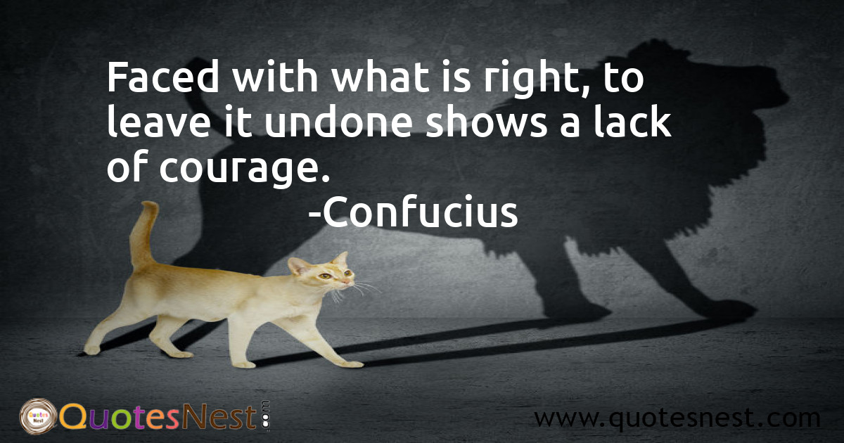 Faced with what is right, to leave it undone shows a lack of courage.