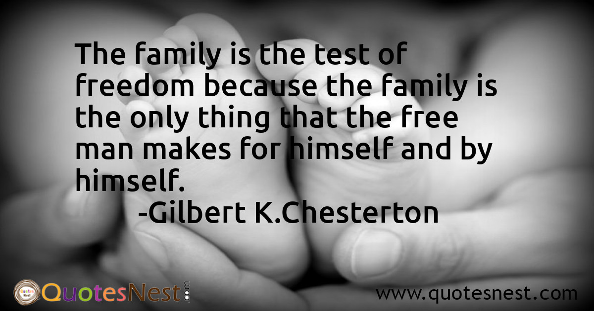 The family is the test of freedom because the family is the only thing that the free man makes for himself and by himself.