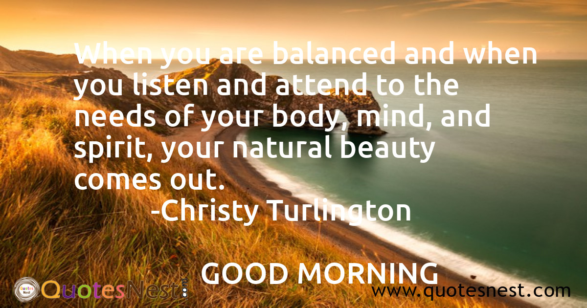 When you are balanced and when you listen and attend to the needs of your body, mind, and spirit, your natural beauty comes out.