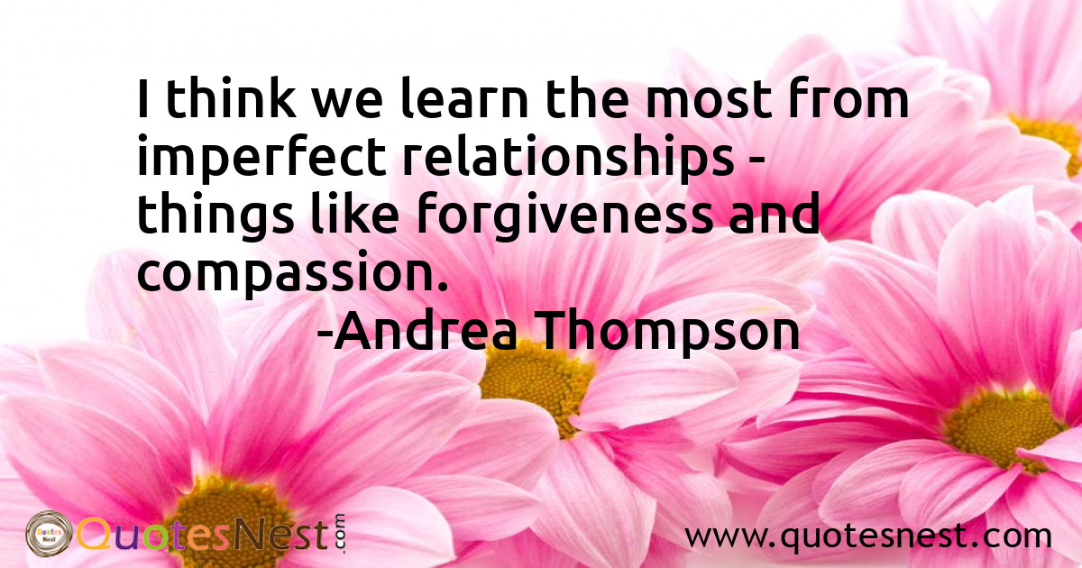 I think we learn the most from imperfect relationships - things like forgiveness and compassion.