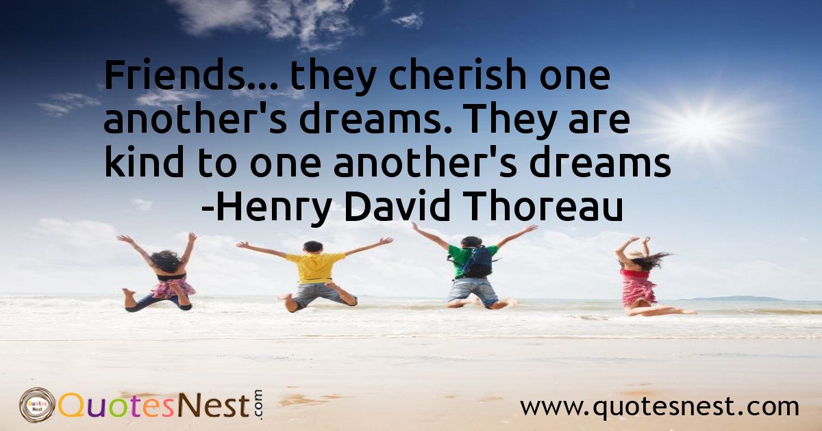 Friends... they cherish one another's dreams. They are kind to one another's dreams