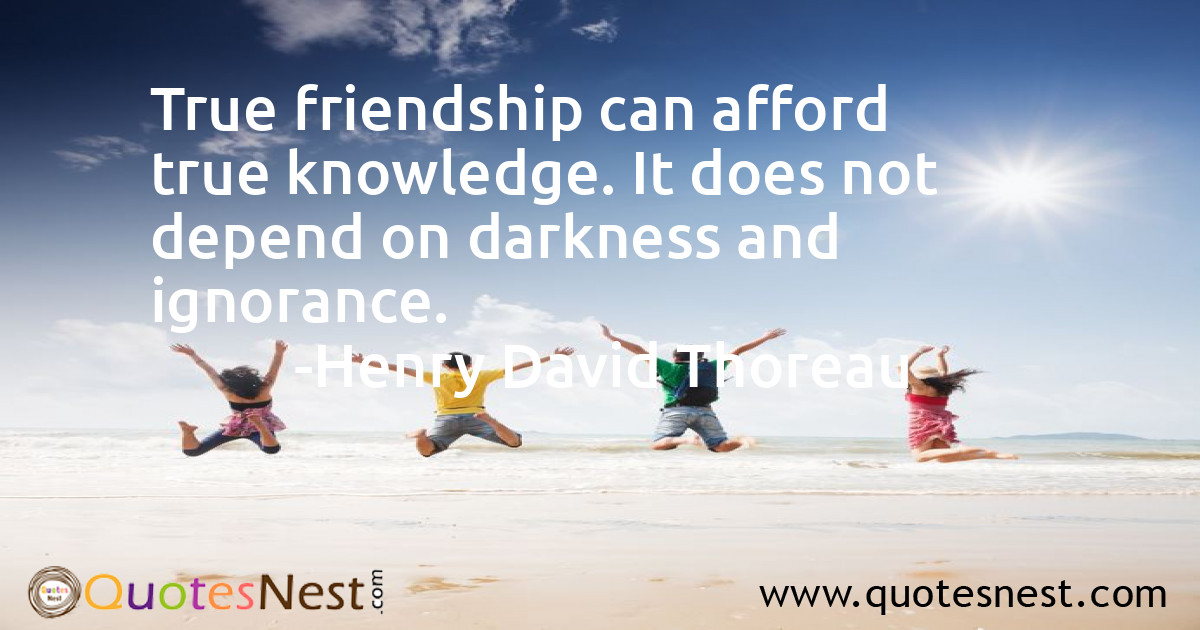 True friendship can afford true knowledge. It does not depend on darkness and ignorance.