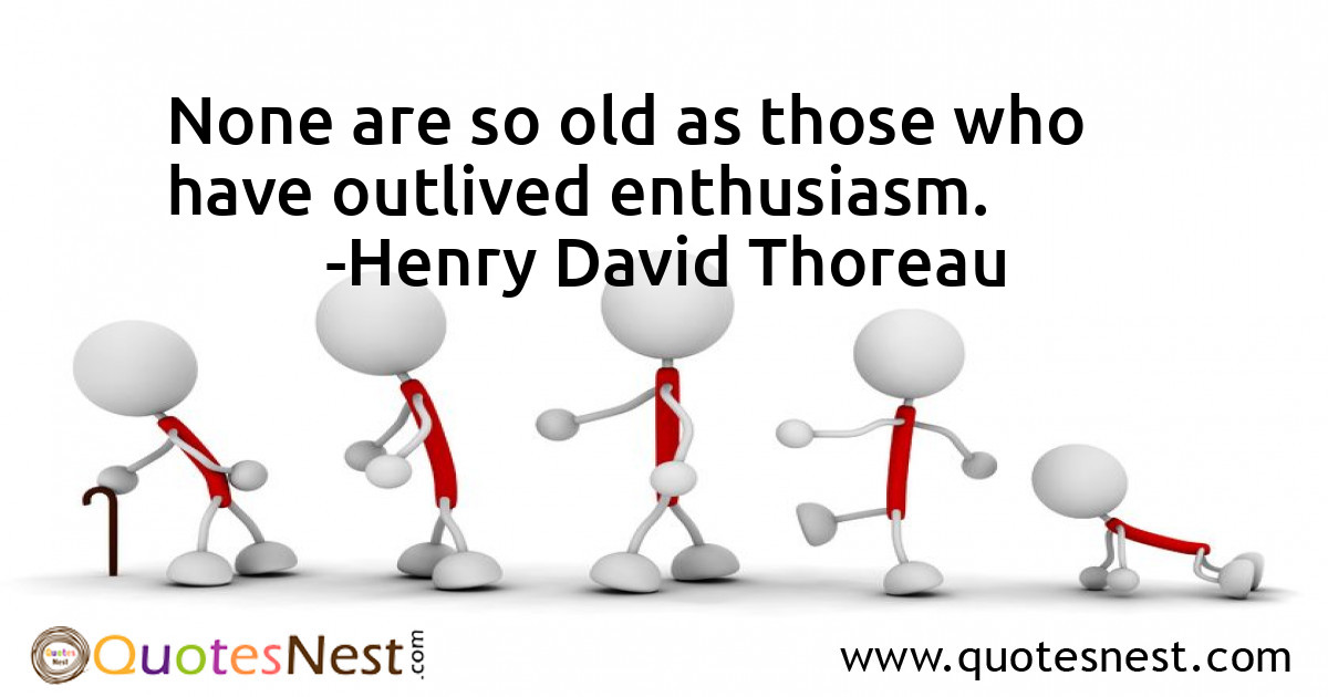 None are so old as those who have outlived enthusiasm.