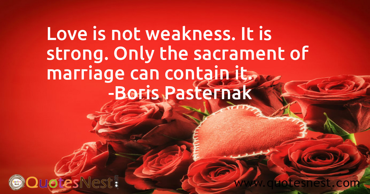 Love is not weakness. It is strong. Only the sacrament of marriage can contain it.