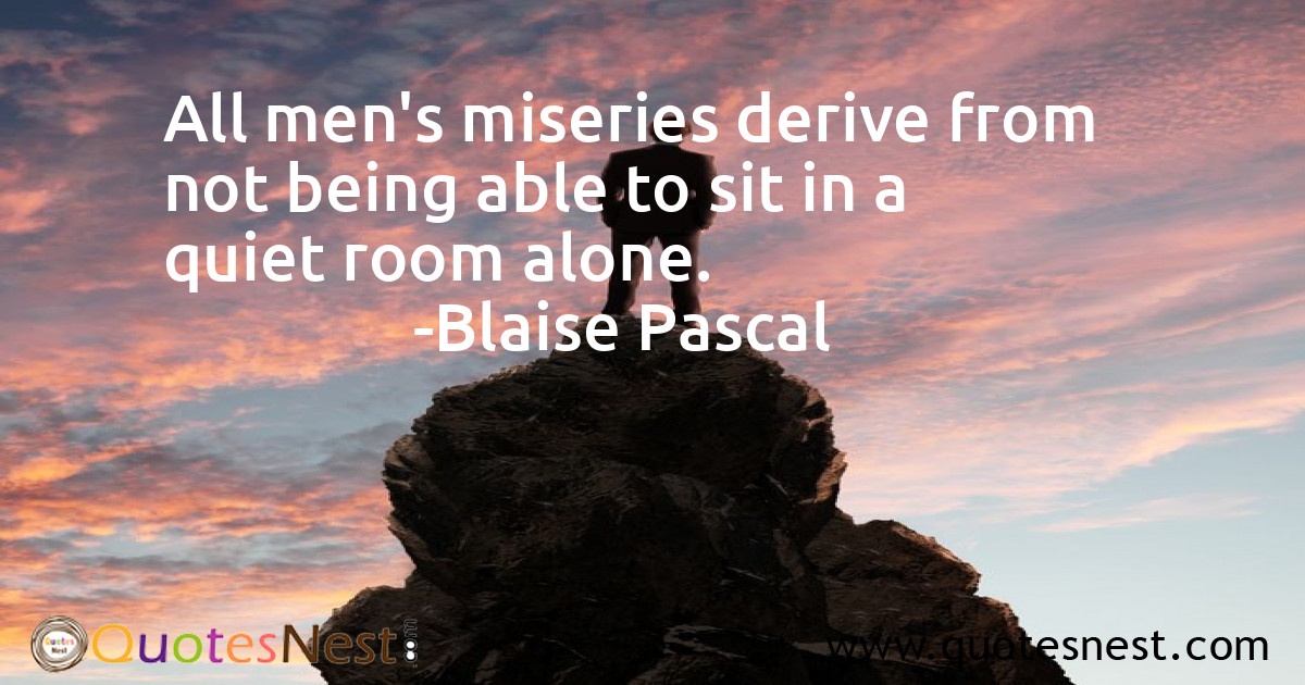 All men's miseries derive from not being able to sit in a quiet room alone.