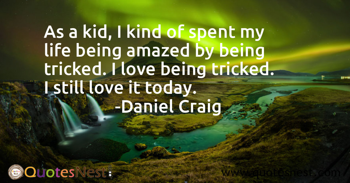 As a kid, I kind of spent my life being amazed by being tricked. I love being tricked. I still love it today.