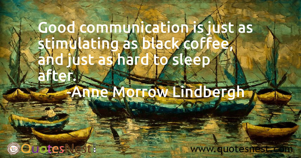Good communication is just as stimulating as black coffee, and just as hard to sleep after.