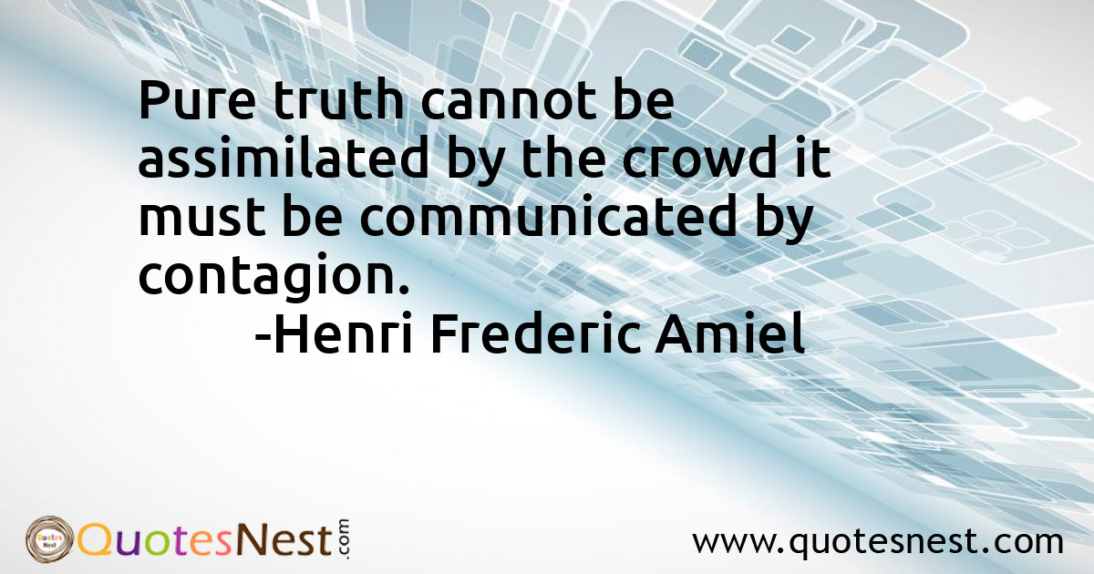 Pure truth cannot be assimilated by the crowd it must be communicated by contagion.