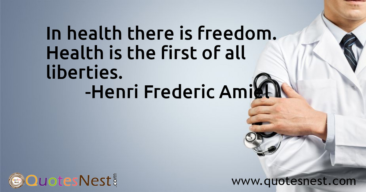 In health there is freedom. Health is the first of all liberties.
