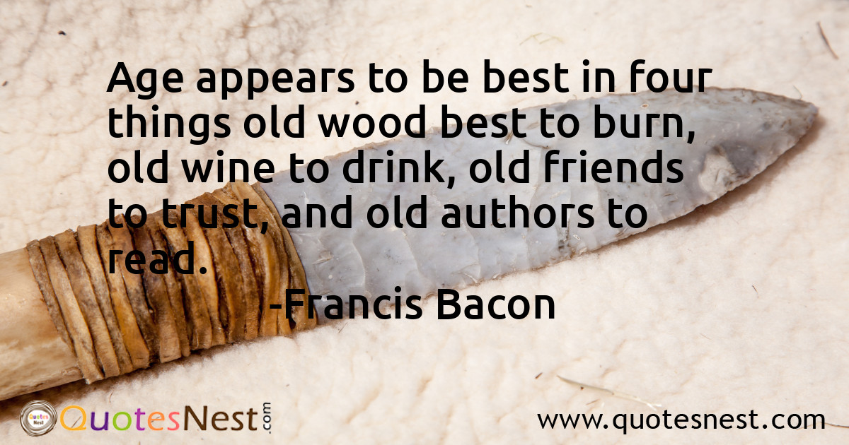 Age appears to be best in four things old wood best to burn, old wine to drink, old friends to trust, and old authors to read.