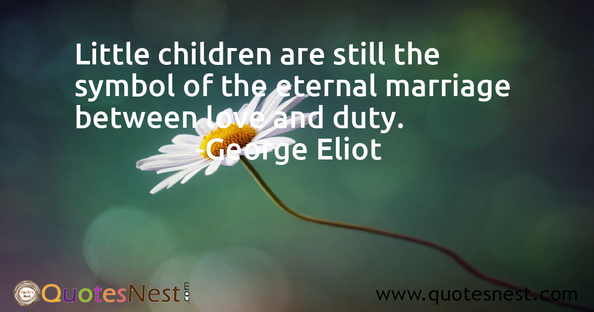 Little children are still the symbol of the eternal marriage between love and duty.