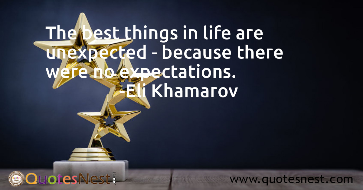 The best things in life are unexpected - because there were no expectations.