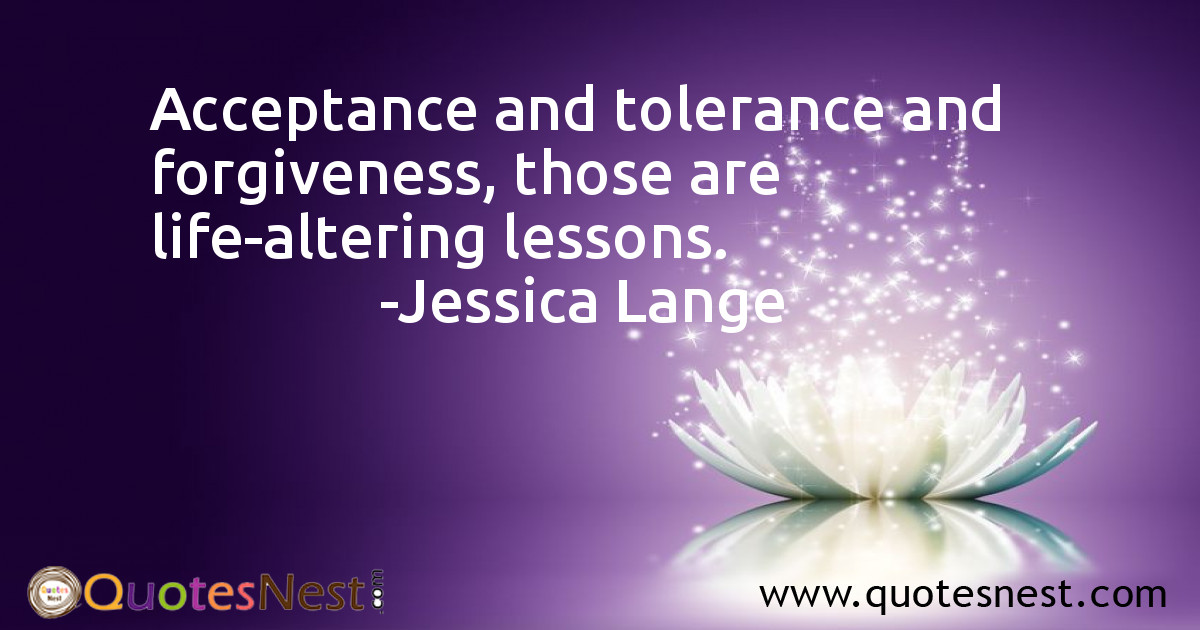 Acceptance and tolerance and forgiveness, those are life-altering lessons.