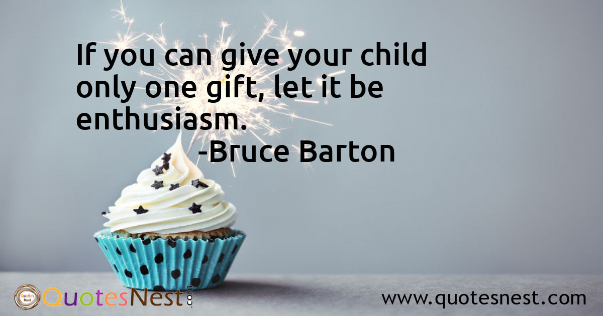 If you can give your child only one gift, let it be enthusiasm.
