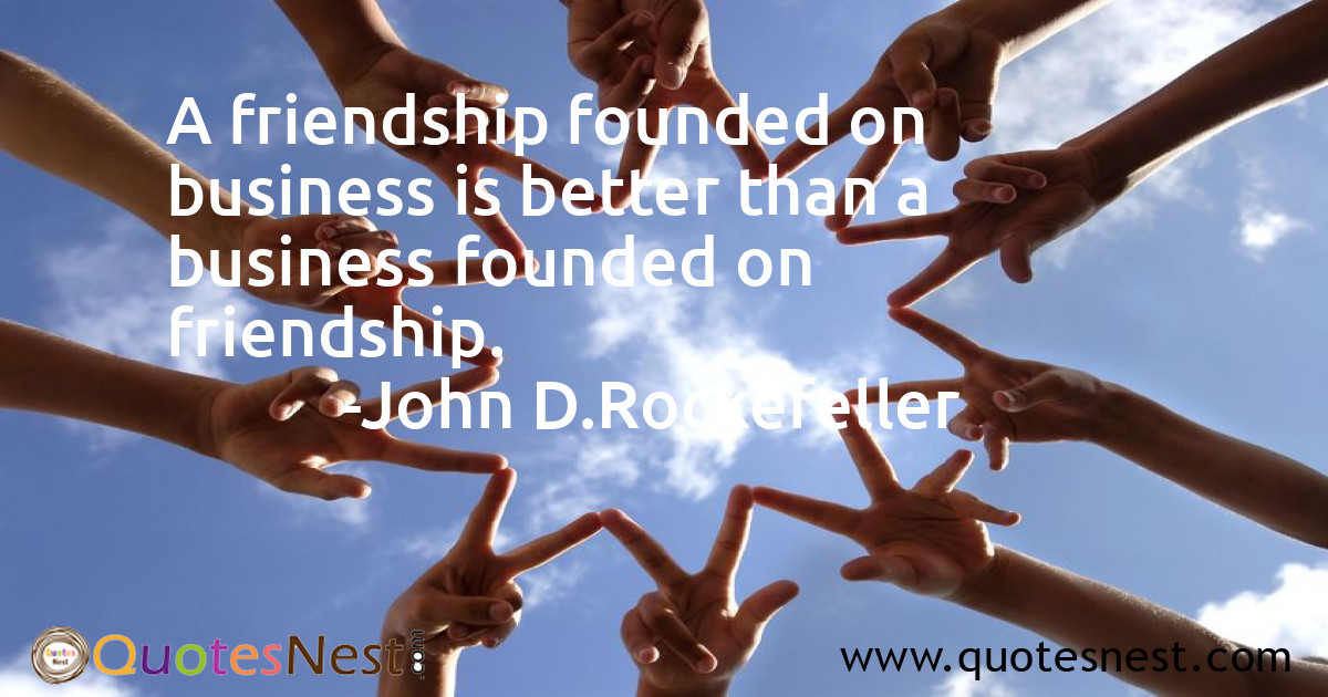 A friendship founded on business is better than a business founded on friendship.