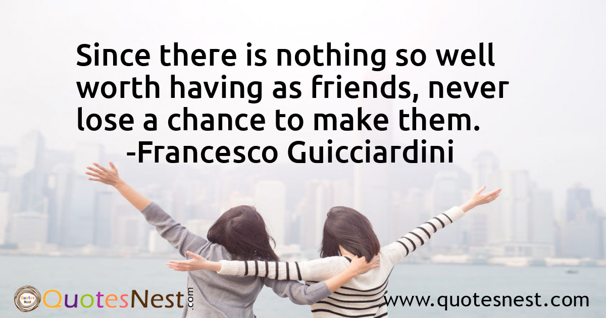 Since there is nothing so well worth having as friends, never lose a chance to make them.