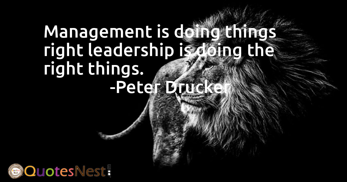 Management is doing things right leadership is doing the right things.