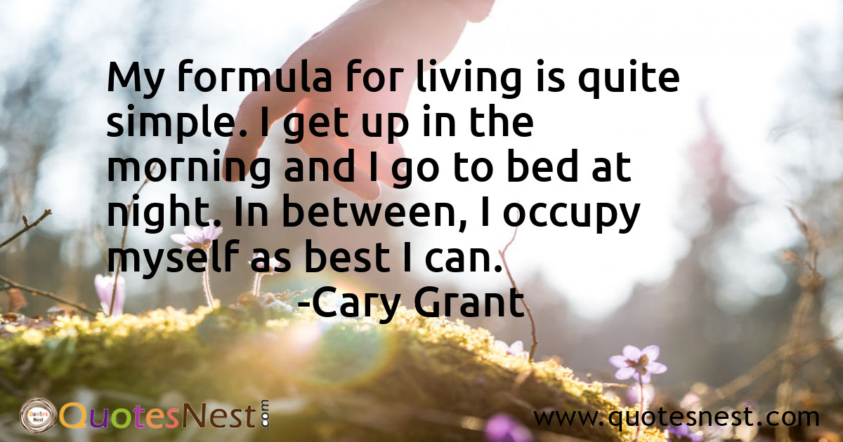 My formula for living is quite simple. I get up in the morning and I go to bed at night. In between, I occupy myself as best I can.