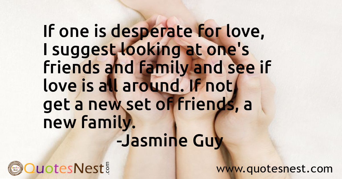 If one is desperate for love, I suggest looking at one's friends and family and see if love is all around. If not, get a new set of friends, a new family.