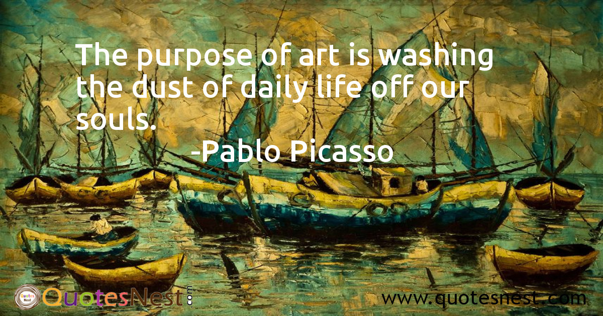 The purpose of art is washing the dust of daily life off our souls.