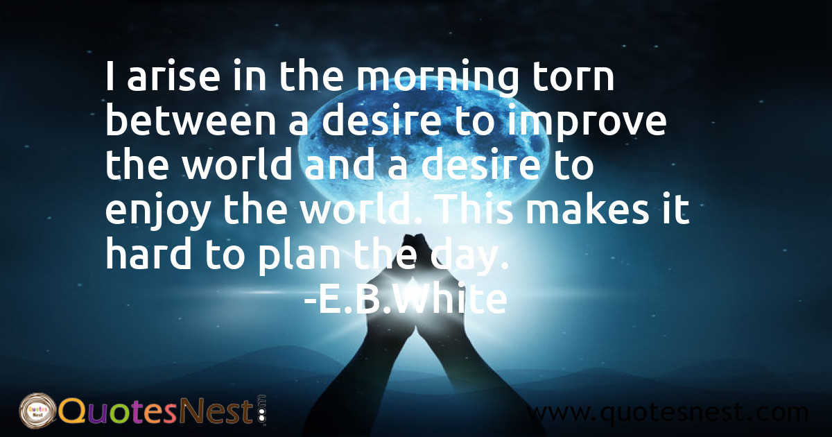 I arise in the morning torn between a desire to improve the world and a desire to enjoy the world. This makes it hard to plan the day.