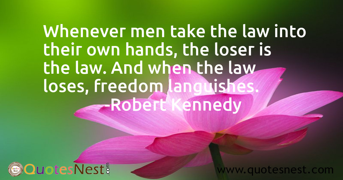 Whenever men take the law into their own hands, the loser is the law. And when the law loses, freedom languishes.