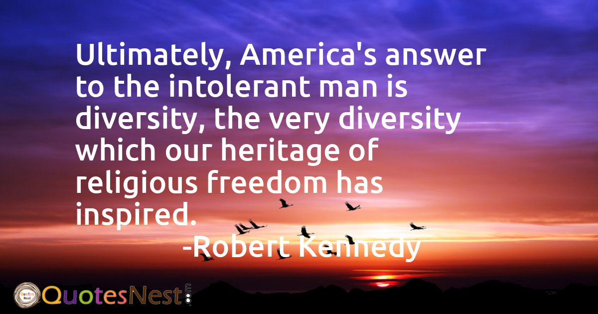 Ultimately, America's answer to the intolerant man is diversity, the very diversity which our heritage of religious freedom has inspired.